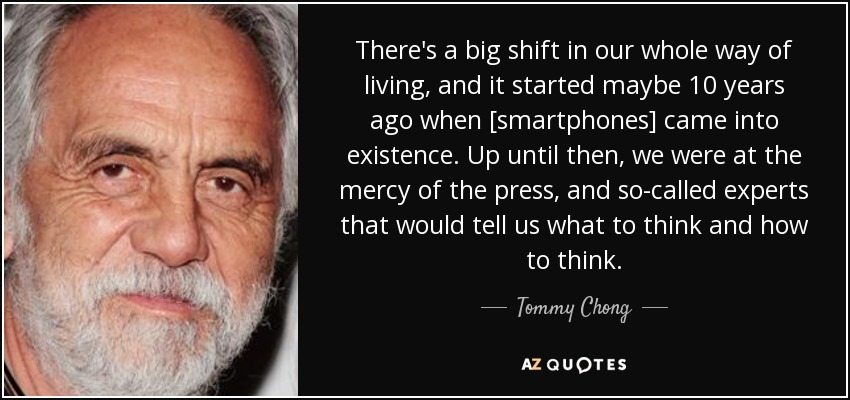 There's a big shift in our whole way of living, and it started maybe 10 years ago when [smartphones] came into existence. Up until then, we were at the mercy of the press, and so-called experts that would tell us what to think and how to think. - Tommy Chong