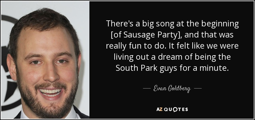 There's a big song at the beginning [of Sausage Party], and that was really fun to do. It felt like we were living out a dream of being the South Park guys for a minute. - Evan Goldberg