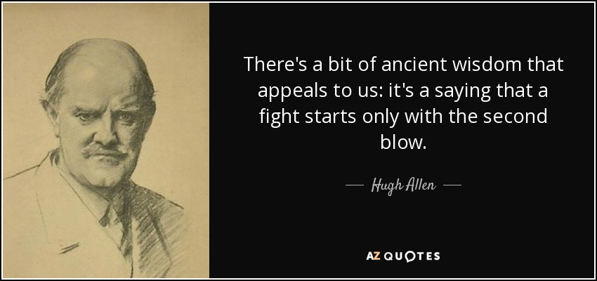 There's a bit of ancient wisdom that appeals to us: it's a saying that a fight starts only with the second blow. - Hugh Allen