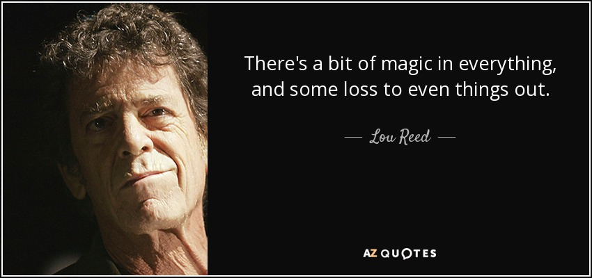There's a bit of magic in everything, and some loss to even things out. - Lou Reed