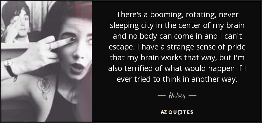 There's a booming, rotating, never sleeping city in the center of my brain and no body can come in and I can't escape. I have a strange sense of pride that my brain works that way, but I'm also terrified of what would happen if I ever tried to think in another way. - Halsey