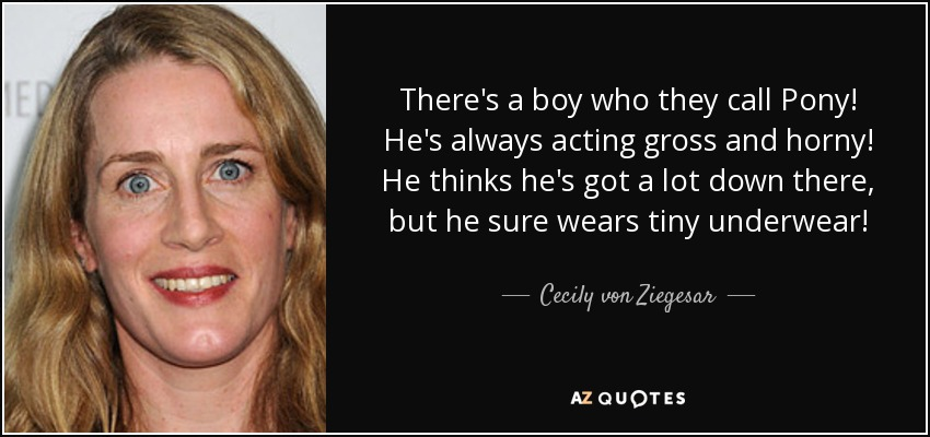 There's a boy who they call Pony! He's always acting gross and horny! He thinks he's got a lot down there, but he sure wears tiny underwear! - Cecily von Ziegesar