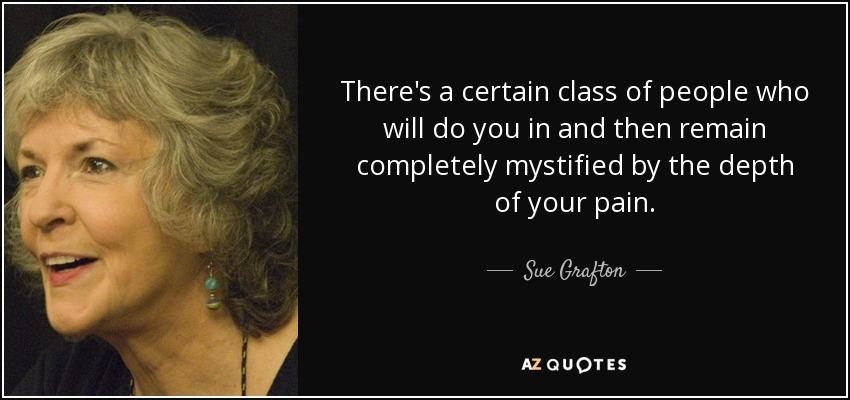 There's a certain class of people who will do you in and then remain completely mystified by the depth of your pain. - Sue Grafton
