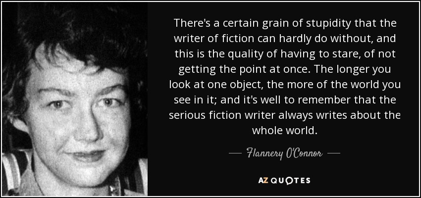 There's a certain grain of stupidity that the writer of fiction can hardly do without, and this is the quality of having to stare, of not getting the point at once. The longer you look at one object, the more of the world you see in it; and it's well to remember that the serious fiction writer always writes about the whole world. - Flannery O'Connor