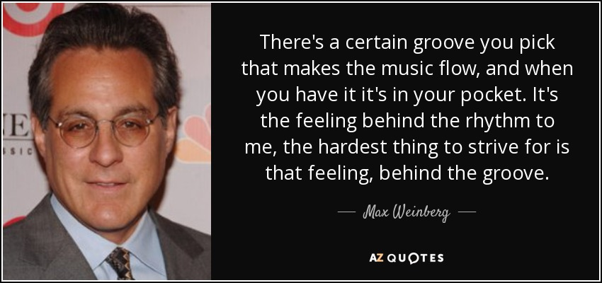There's a certain groove you pick that makes the music flow, and when you have it it's in your pocket. It's the feeling behind the rhythm to me, the hardest thing to strive for is that feeling, behind the groove. - Max Weinberg