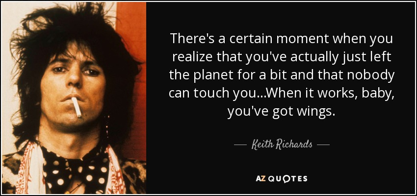There's a certain moment when you realize that you've actually just left the planet for a bit and that nobody can touch you. . .When it works, baby, you've got wings. - Keith Richards