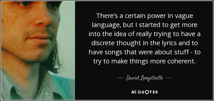 There's a certain power in vague language, but I started to get more into the idea of really trying to have a discrete thought in the lyrics and to have songs that were about stuff - to try to make things more coherent. - David Longstreth