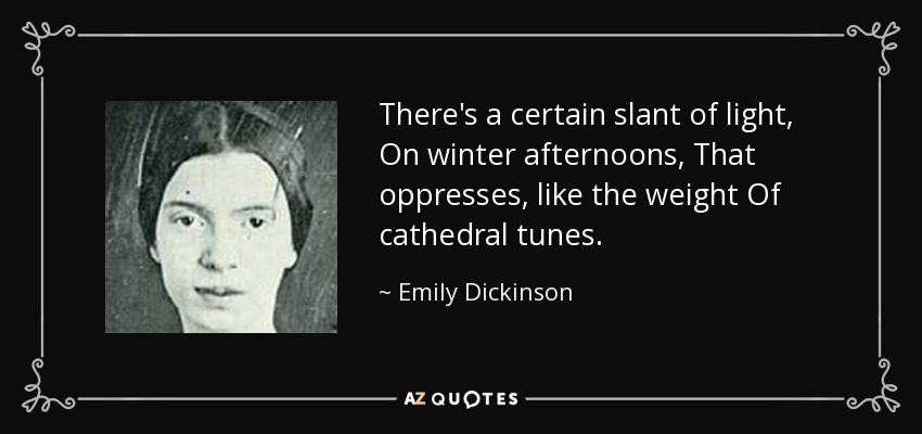 There's a certain slant of light, On winter afternoons, That oppresses, like the weight Of cathedral tunes. - Emily Dickinson