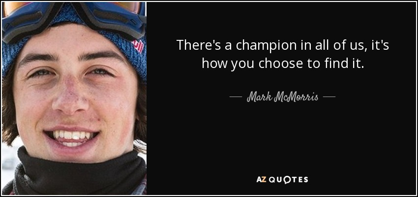 There's a champion in all of us, it's how you choose to find it. - Mark McMorris