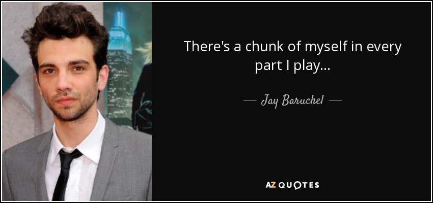 There's a chunk of myself in every part I play... - Jay Baruchel