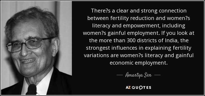 There's a clear and strong connection between fertility reduction and women's literacy and empowerment, including women's gainful employment. If you look at the more than 300 districts of India, the strongest influences in explaining fertility variations are women's literacy and gainful economic employment. - Amartya Sen