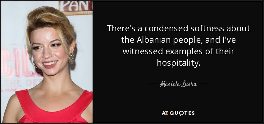 There's a condensed softness about the Albanian people, and I've witnessed examples of their hospitality. - Masiela Lusha