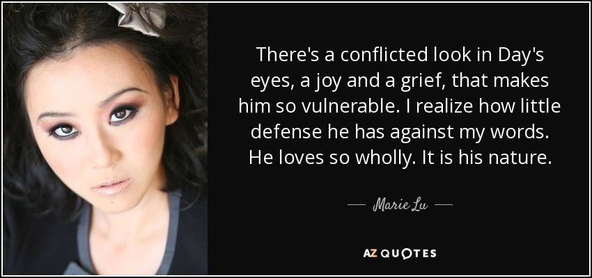 There's a conflicted look in Day's eyes, a joy and a grief, that makes him so vulnerable. I realize how little defense he has against my words. He loves so wholly. It is his nature. - Marie Lu