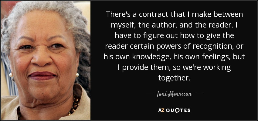 There's a contract that I make between myself, the author, and the reader. I have to figure out how to give the reader certain powers of recognition, or his own knowledge, his own feelings, but I provide them, so we're working together. - Toni Morrison