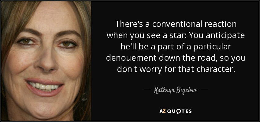 There's a conventional reaction when you see a star: You anticipate he'll be a part of a particular denouement down the road, so you don't worry for that character. - Kathryn Bigelow