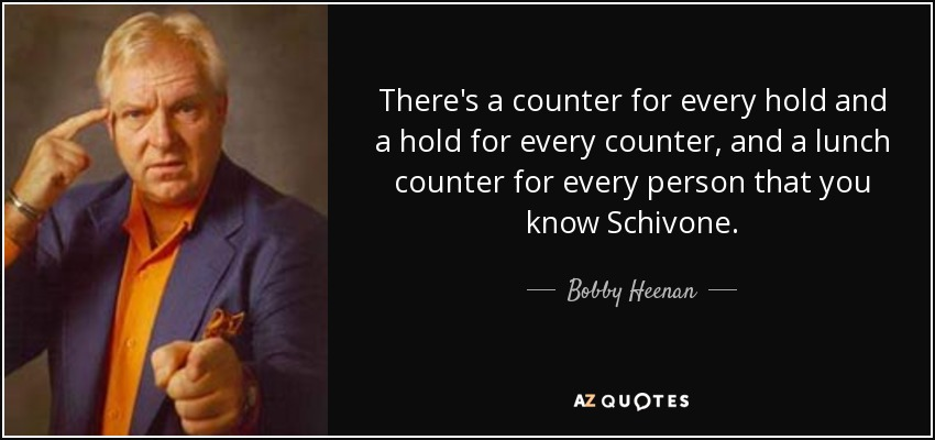 There's a counter for every hold and a hold for every counter, and a lunch counter for every person that you know Schivone. - Bobby Heenan