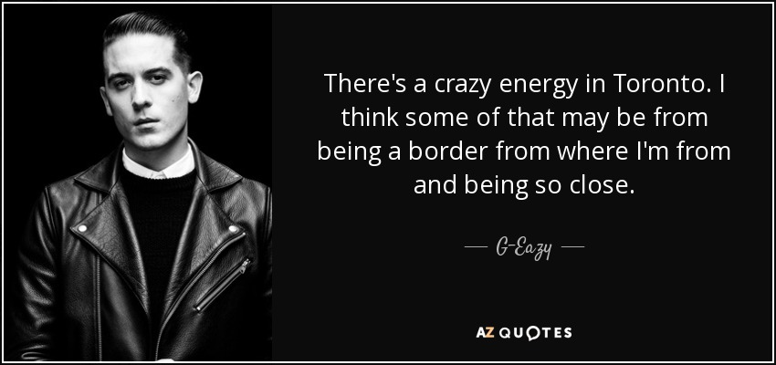 There's a crazy energy in Toronto. I think some of that may be from being a border from where I'm from and being so close. - G-Eazy