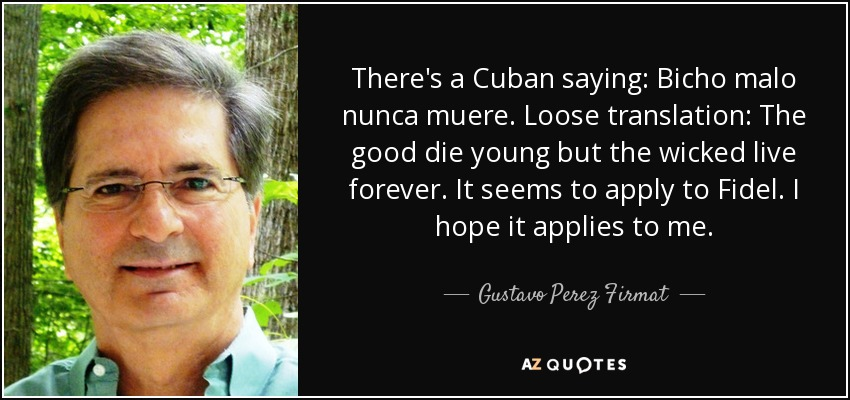 There's a Cuban saying: Bicho malo nunca muere. Loose translation: The good die young but the wicked live forever. It seems to apply to Fidel. I hope it applies to me. - Gustavo Perez Firmat