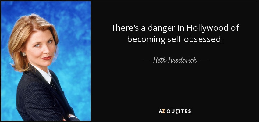 There's a danger in Hollywood of becoming self-obsessed. - Beth Broderick
