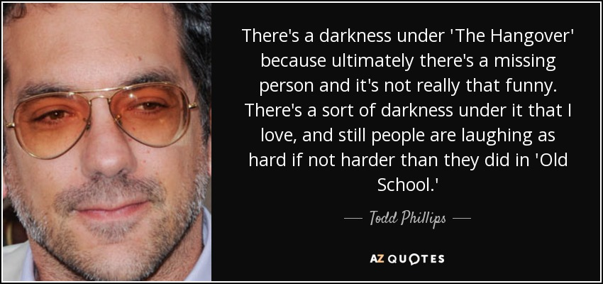 There's a darkness under 'The Hangover' because ultimately there's a missing person and it's not really that funny. There's a sort of darkness under it that I love, and still people are laughing as hard if not harder than they did in 'Old School.' - Todd Phillips