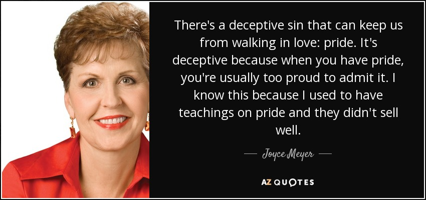 There's a deceptive sin that can keep us from walking in love: pride. It's deceptive because when you have pride, you're usually too proud to admit it. I know this because I used to have teachings on pride and they didn't sell well. - Joyce Meyer