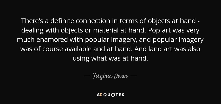 There's a definite connection in terms of objects at hand - dealing with objects or material at hand. Pop art was very much enamored with popular imagery, and popular imagery was of course available and at hand. And land art was also using what was at hand. - Virginia Dwan