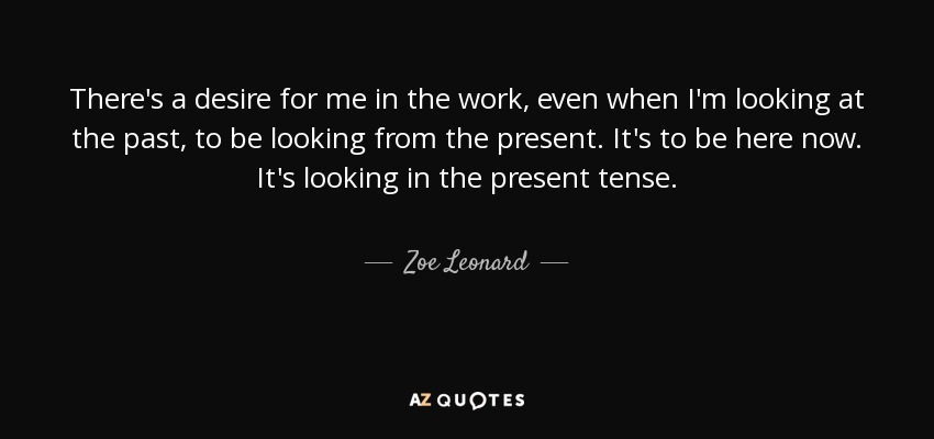 There's a desire for me in the work, even when I'm looking at the past, to be looking from the present. It's to be here now. It's looking in the present tense. - Zoe Leonard