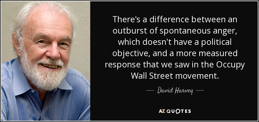 There's a difference between an outburst of spontaneous anger, which doesn't have a political objective, and a more measured response that we saw in the Occupy Wall Street movement. - David Harvey