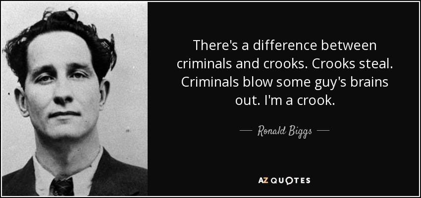 There's a difference between criminals and crooks. Crooks steal. Criminals blow some guy's brains out. I'm a crook. - Ronald Biggs