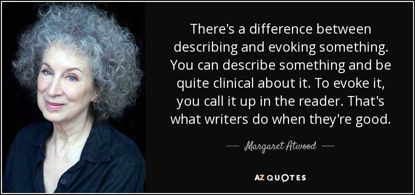 There's a difference between describing and evoking something. You can describe something and be quite clinical about it. To evoke it, you call it up in the reader. That's what writers do when they're good. - Margaret Atwood