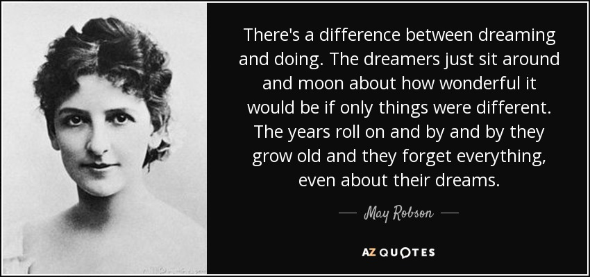 There's a difference between dreaming and doing. The dreamers just sit around and moon about how wonderful it would be if only things were different. The years roll on and by and by they grow old and they forget everything, even about their dreams. - May Robson