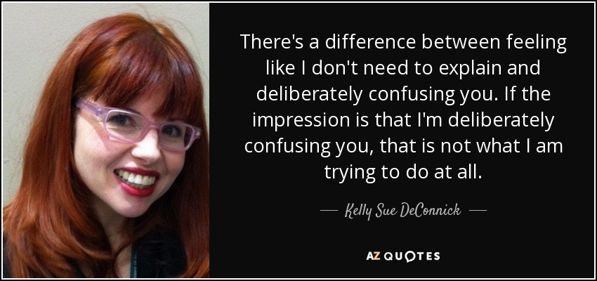 There's a difference between feeling like I don't need to explain and deliberately confusing you. If the impression is that I'm deliberately confusing you, that is not what I am trying to do at all. - Kelly Sue DeConnick