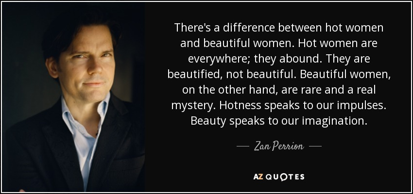 There's a difference between hot women and beautiful women. Hot women are everywhere; they abound. They are beautified, not beautiful. Beautiful women, on the other hand, are rare and a real mystery. Hotness speaks to our impulses. Beauty speaks to our imagination. - Zan Perrion