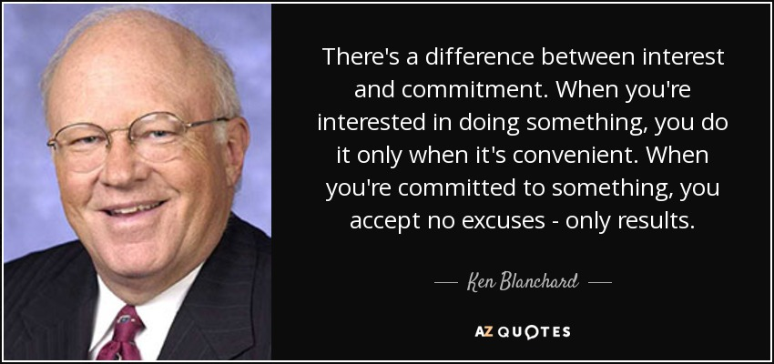 There's a difference between interest and commitment. When you're interested in doing something, you do it only when it's convenient. When you're committed to something, you accept no excuses - only results. - Ken Blanchard