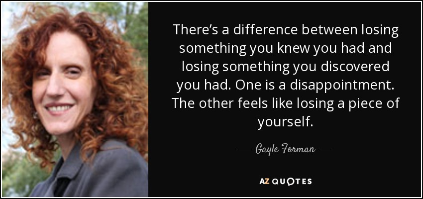 There's a difference between losing something you knew you had and losing something you discovered you had. One is a disappointment. The other feels like losing a piece of yourself. - Gayle Forman