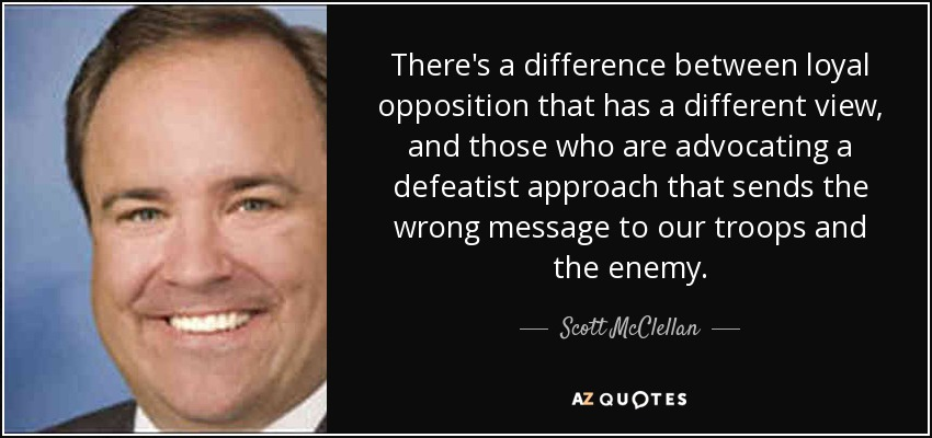 There's a difference between loyal opposition that has a different view, and those who are advocating a defeatist approach that sends the wrong message to our troops and the enemy. - Scott McClellan