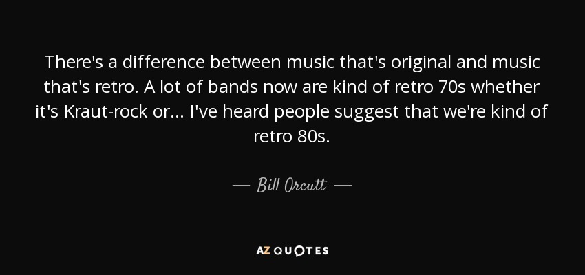 There's a difference between music that's original and music that's retro. A lot of bands now are kind of retro 70s whether it's Kraut-rock or... I've heard people suggest that we're kind of retro 80s. - Bill Orcutt