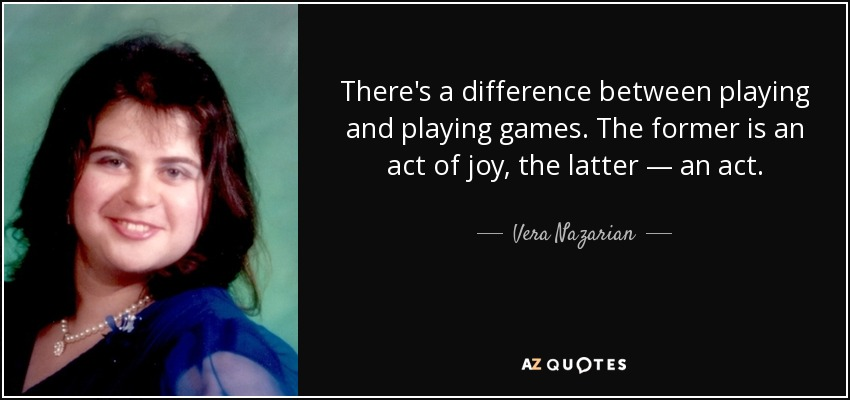 There's a difference between playing and playing games. The former is an act of joy, the latter — an act. - Vera Nazarian