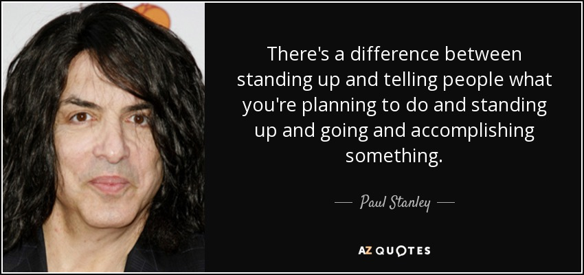 There's a difference between standing up and telling people what you're planning to do and standing up and going and accomplishing something. - Paul Stanley
