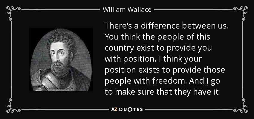 William Wallace Quote Theres A Difference Between Us You Think