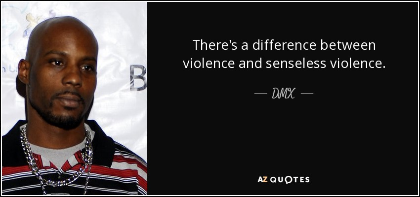 There's a difference between violence and senseless violence. - DMX