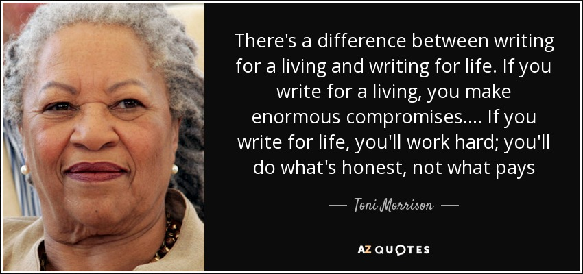 There's a difference between writing for a living and writing for life. If you write for a living, you make enormous compromises.... If you write for life, you'll work hard; you'll do what's honest, not what pays - Toni Morrison