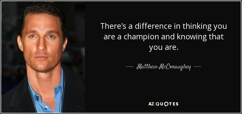 There's a difference in thinking you are a champion and knowing that you are. - Matthew McConaughey