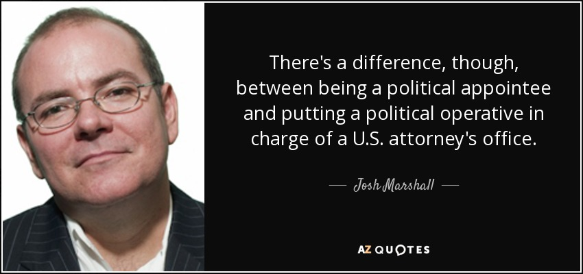 There's a difference, though, between being a political appointee and putting a political operative in charge of a U.S. attorney's office. - Josh Marshall