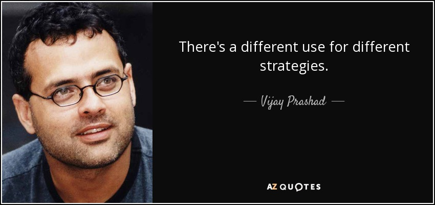 There's a different use for different strategies. - Vijay Prashad