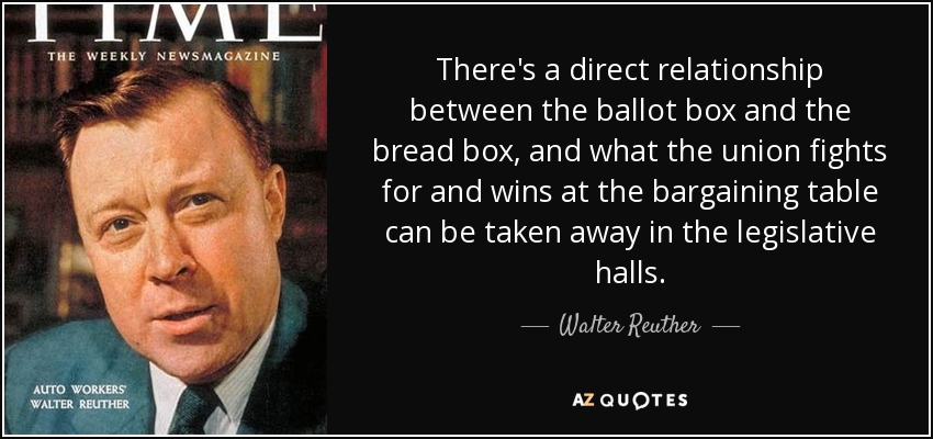 There's a direct relationship between the ballot box and the bread box, and what the union fights for and wins at the bargaining table can be taken away in the legislative halls. - Walter Reuther