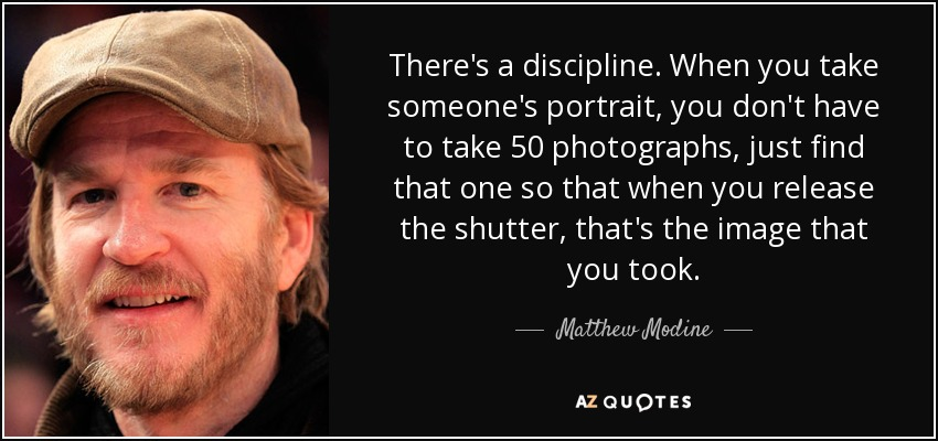 There's a discipline. When you take someone's portrait, you don't have to take 50 photographs, just find that one so that when you release the shutter, that's the image that you took. - Matthew Modine