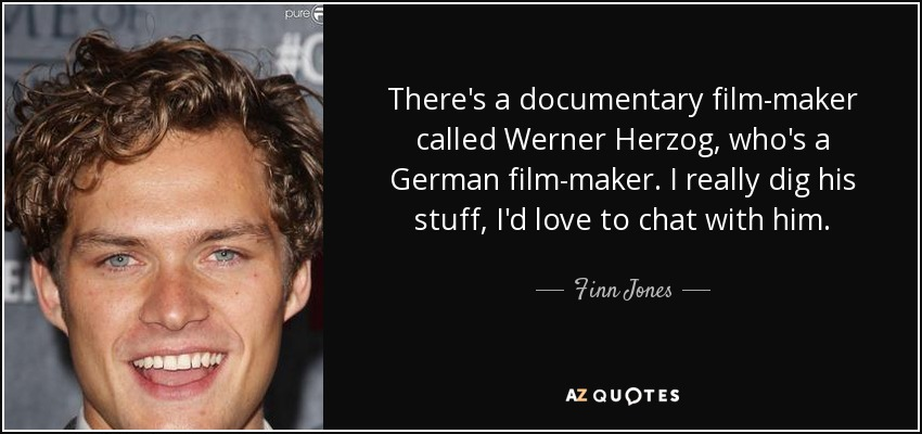There's a documentary film-maker called Werner Herzog, who's a German film-maker. I really dig his stuff, I'd love to chat with him. - Finn Jones