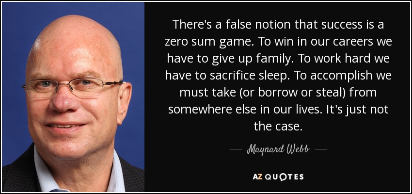 There's a false notion that success is a zero sum game. To win in our careers we have to give up family. To work hard we have to sacrifice sleep. To accomplish we must take (or borrow or steal) from somewhere else in our lives. It's just not the case. - Maynard Webb