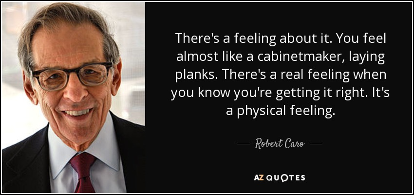 There's a feeling about it. You feel almost like a cabinetmaker, laying planks. There's a real feeling when you know you're getting it right. It's a physical feeling. - Robert Caro